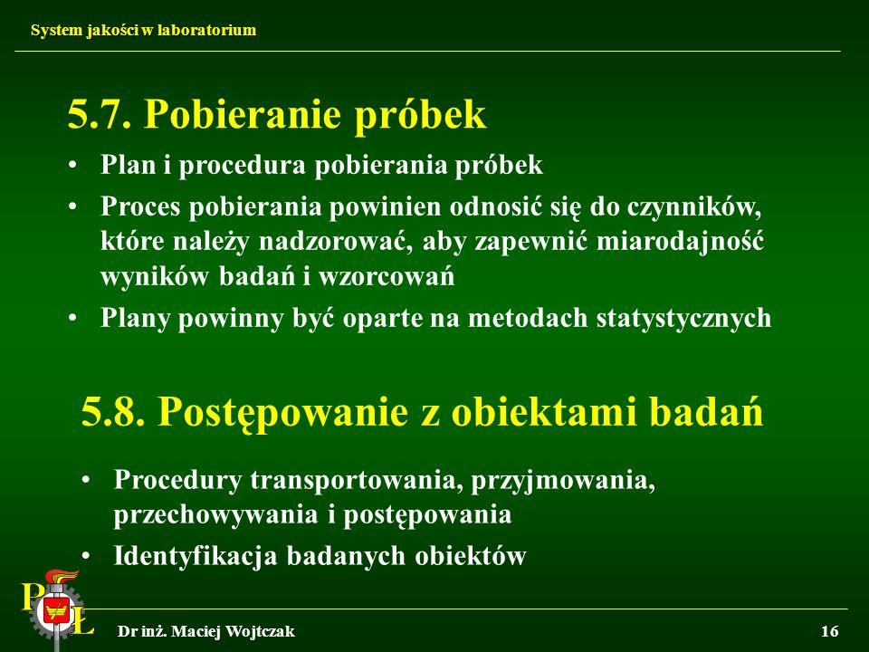 System jakości w laboratorium Dr inż. Maciej Wojtczak16 5.7. Pobieranie próbek Plan i procedura pobierania próbek Proces pobierania powinien odnosić s