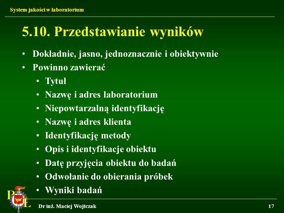 System jakości w laboratorium Dr inż. Maciej Wojtczak17 5.10. Przedstawianie wyników Dokładnie, jasno, jednoznacznie i obiektywnie Powinno zawierać Ty