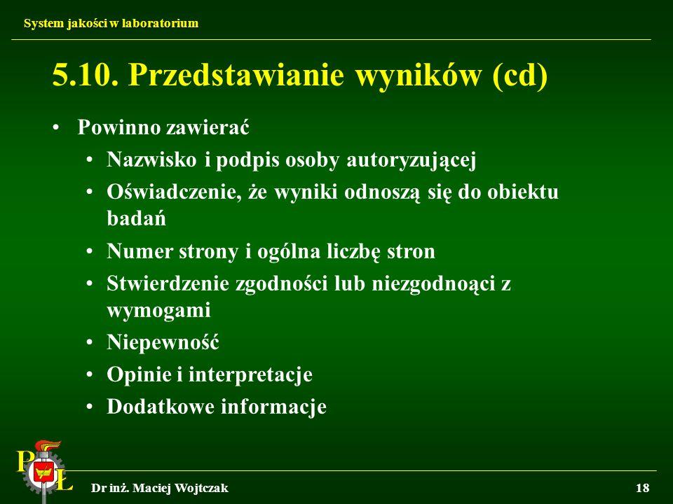 System jakości w laboratorium Dr inż. Maciej Wojtczak18 5.10. Przedstawianie wyników (cd) Powinno zawierać Nazwisko i podpis osoby autoryzującej Oświa