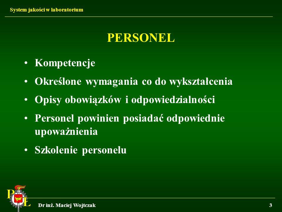 System jakości w laboratorium Dr inż. Maciej Wojtczak3 PERSONEL Kompetencje Określone wymagania co do wykształcenia Opisy obowiązków i odpowiedzialnoś
