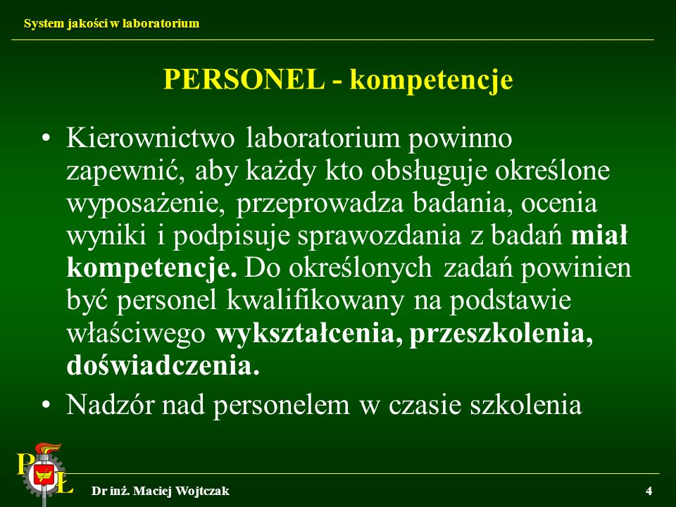 System jakości w laboratorium Dr inż. Maciej Wojtczak4 PERSONEL - kompetencje Kierownictwo laboratorium powinno zapewnić, aby każdy kto obsługuje okre