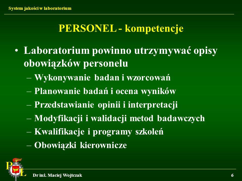 System jakości w laboratorium Dr inż. Maciej Wojtczak6 Laboratorium powinno utrzymywać opisy obowiązków personelu –Wykonywanie badan i wzorcowań –Plan