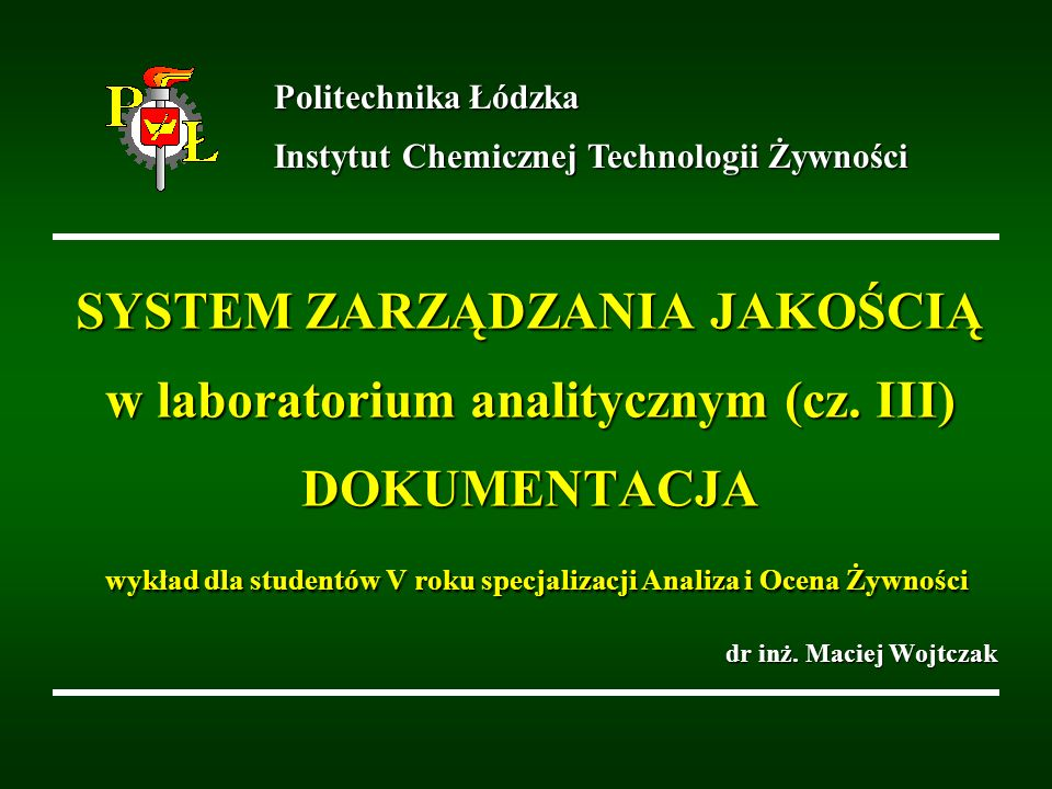SYSTEM ZARZĄDZANIA JAKOŚCIĄ w laboratorium analitycznym (cz. III) DOKUMENTACJA wykład dla studentów V roku specjalizacji Analiza i Ocena Żywności dr i