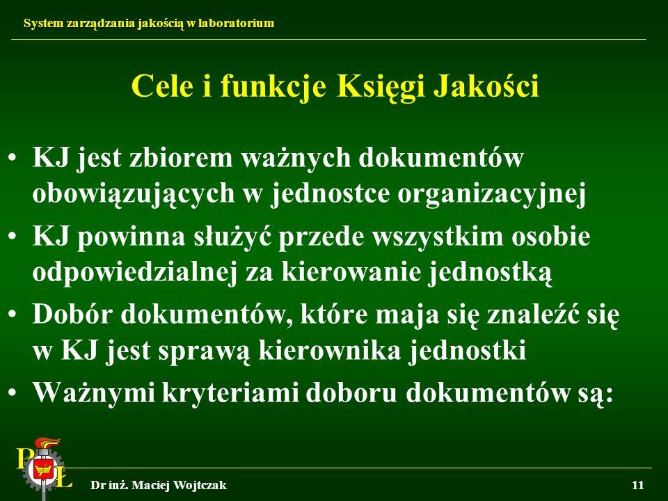 System zarządzania jakością w laboratorium Dr inż. Maciej Wojtczak11 Cele i funkcje Księgi Jakości KJ jest zbiorem ważnych dokumentów obowiązujących w