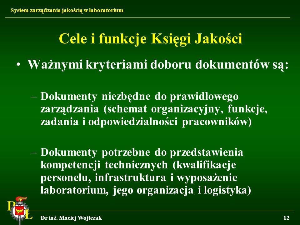 System zarządzania jakością w laboratorium Dr inż. Maciej Wojtczak12 Cele i funkcje Księgi Jakości Ważnymi kryteriami doboru dokumentów są: –Dokumenty