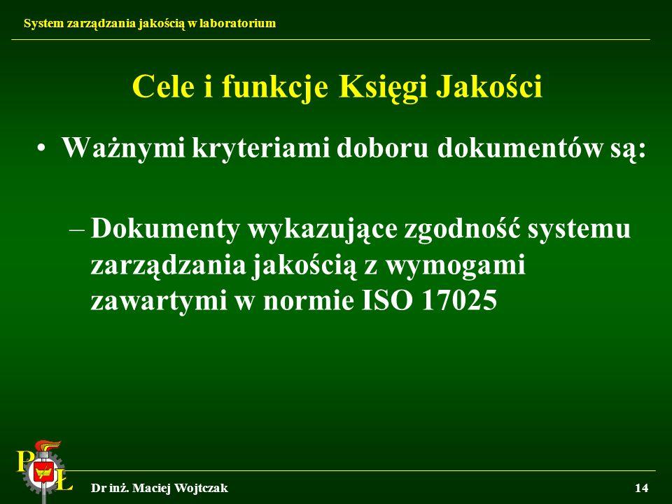 System zarządzania jakością w laboratorium Dr inż. Maciej Wojtczak14 Cele i funkcje Księgi Jakości Ważnymi kryteriami doboru dokumentów są: –Dokumenty
