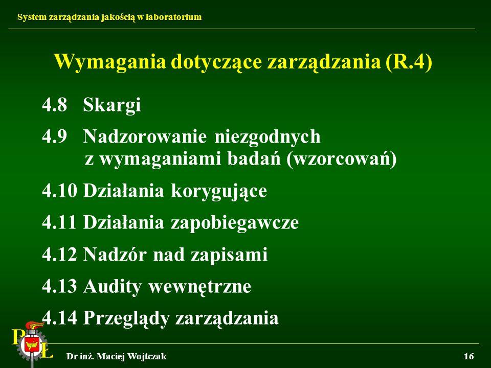 System zarządzania jakością w laboratorium Dr inż. Maciej Wojtczak16 Wymagania dotyczące zarządzania (R.4) 4.8 Skargi 4.9 Nadzorowanie niezgodnych z w