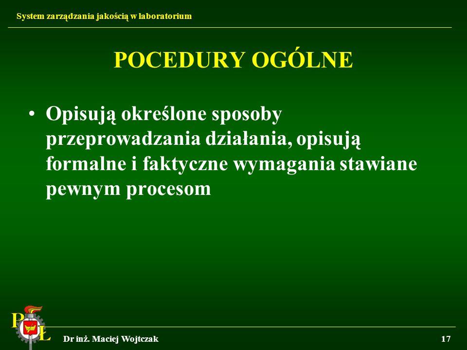 System zarządzania jakością w laboratorium Dr inż. Maciej Wojtczak17 POCEDURY OGÓLNE Opisują określone sposoby przeprowadzania działania, opisują form