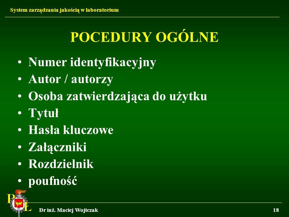 System zarządzania jakością w laboratorium Dr inż. Maciej Wojtczak18 POCEDURY OGÓLNE Numer identyfikacyjny Autor / autorzy Osoba zatwierdzająca do uży