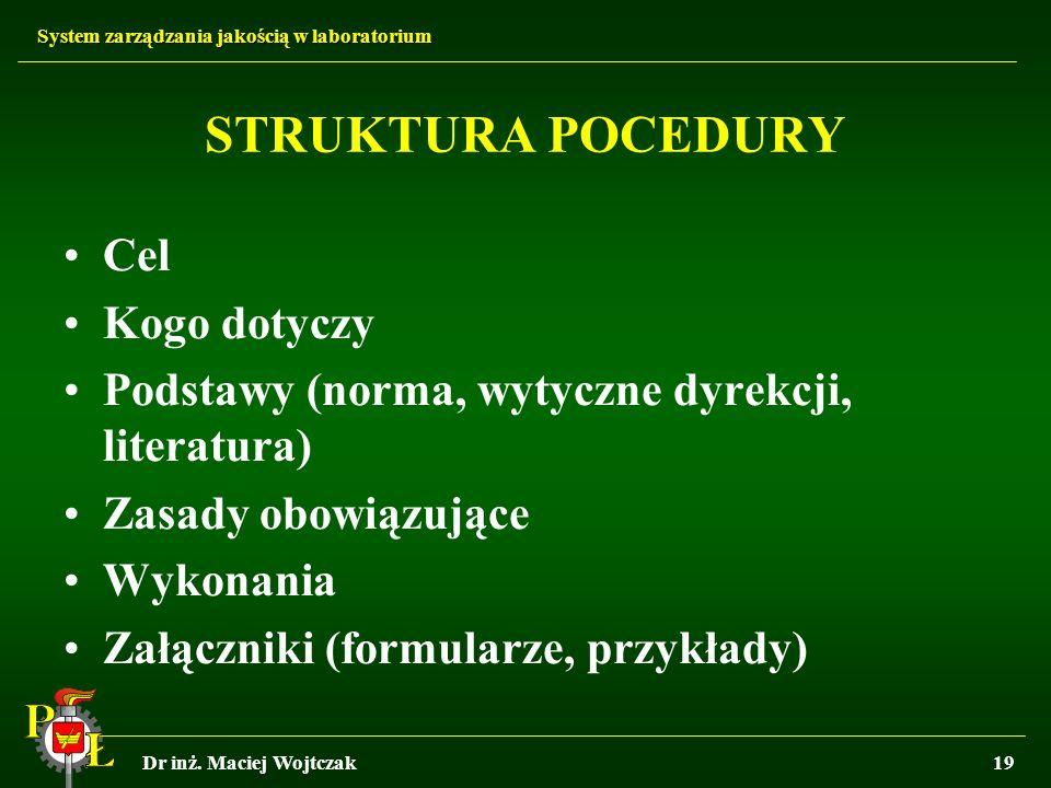 System zarządzania jakością w laboratorium Dr inż. Maciej Wojtczak19 STRUKTURA POCEDURY Cel Kogo dotyczy Podstawy (norma, wytyczne dyrekcji, literatur