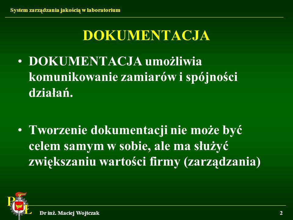 System zarządzania jakością w laboratorium Dr inż. Maciej Wojtczak2 DOKUMENTACJA DOKUMENTACJA umożliwia komunikowanie zamiarów i spójności działań. Tw