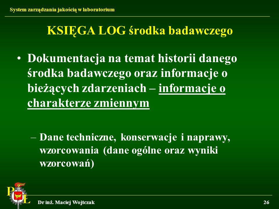 System zarządzania jakością w laboratorium Dr inż. Maciej Wojtczak26 KSIĘGA LOG środka badawczego Dokumentacja na temat historii danego środka badawcz