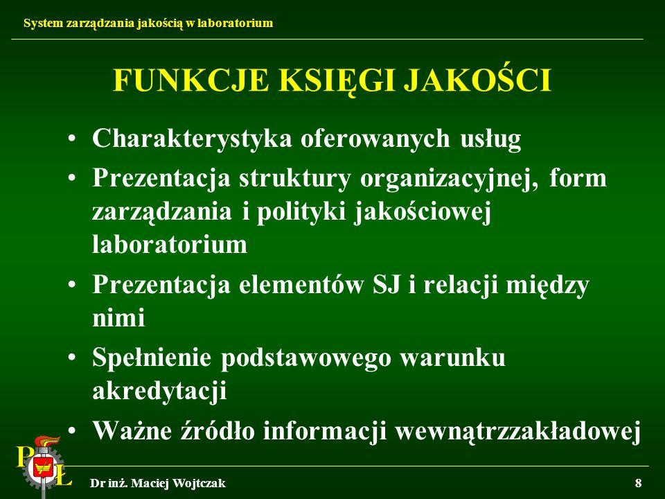 System zarządzania jakością w laboratorium Dr inż. Maciej Wojtczak8 FUNKCJE KSIĘGI JAKOŚCI Charakterystyka oferowanych usług Prezentacja struktury org