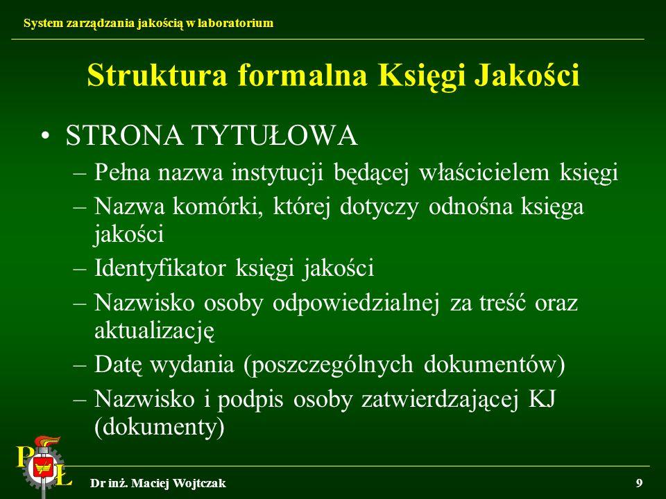 System zarządzania jakością w laboratorium Dr inż. Maciej Wojtczak9 Struktura formalna Księgi Jakości STRONA TYTUŁOWA –Pełna nazwa instytucji będącej