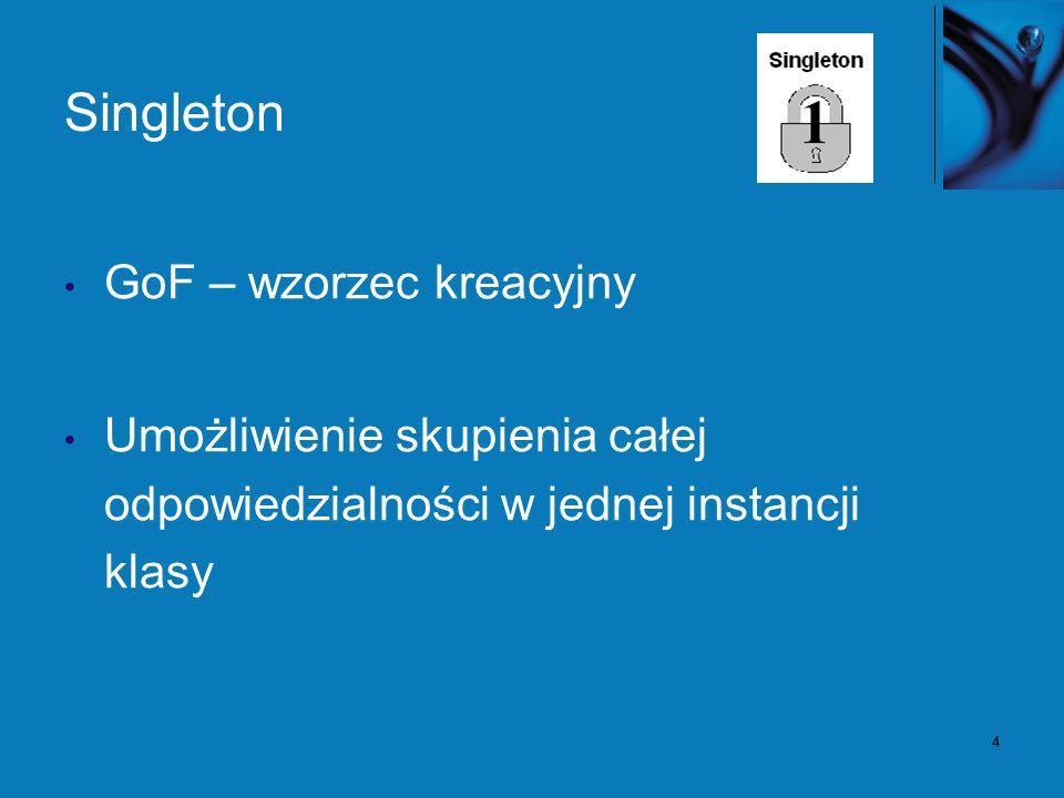 5 Singleton – problem Aplikacja potrzebuje dokładnie jednej instancji klasy.
