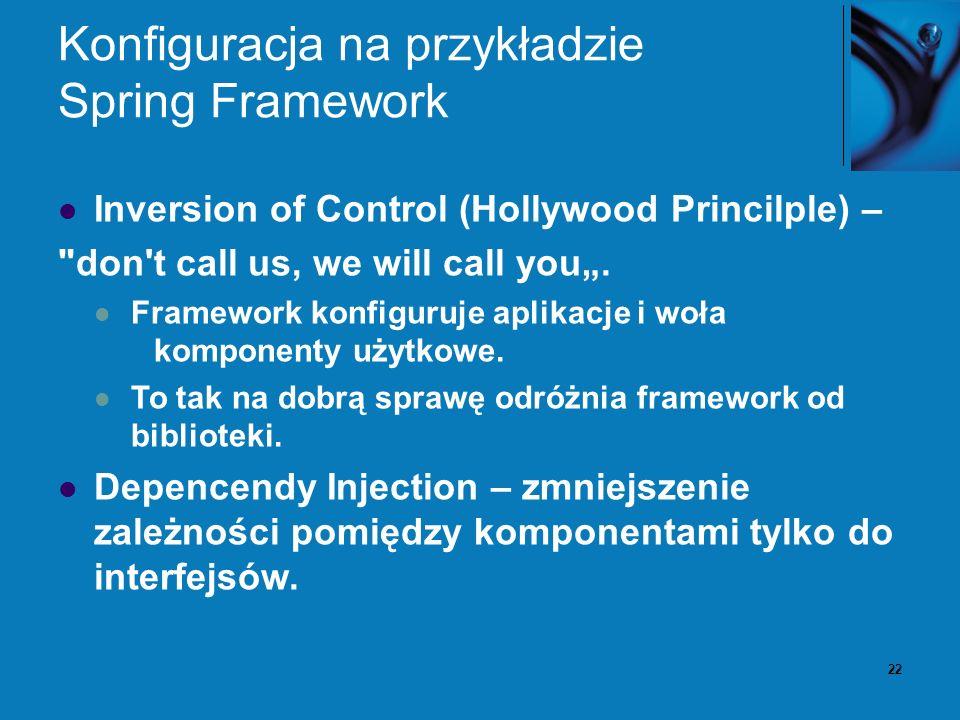 22 Konfiguracja na przykładzie Spring Framework Inversion of Control (Hollywood Princilple) –