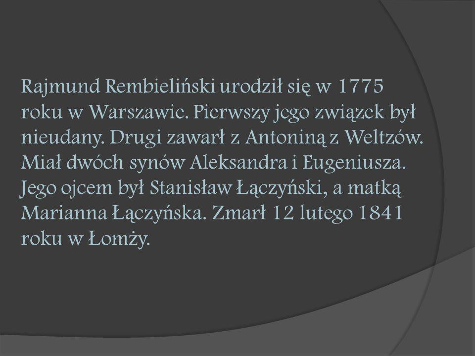 Rajmund Rembieli ń ski urodzi ł si ę w 1775 roku w Warszawie. Pierwszy jego zwi ą zek by ł nieudany. Drugi zawar ł z Antonin ą z Weltzów. Mia ł dwóch