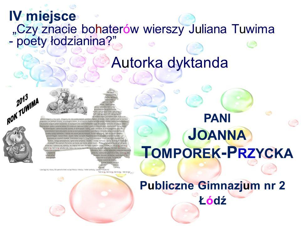 IV miejsce Czy znacie bohaterów wierszy Juliana Tuwima - poety łodzianina? Autorka dyktanda PANI J OANNA T OMPOREK -P RZYCKA Publiczne Gimnazjum nr 2