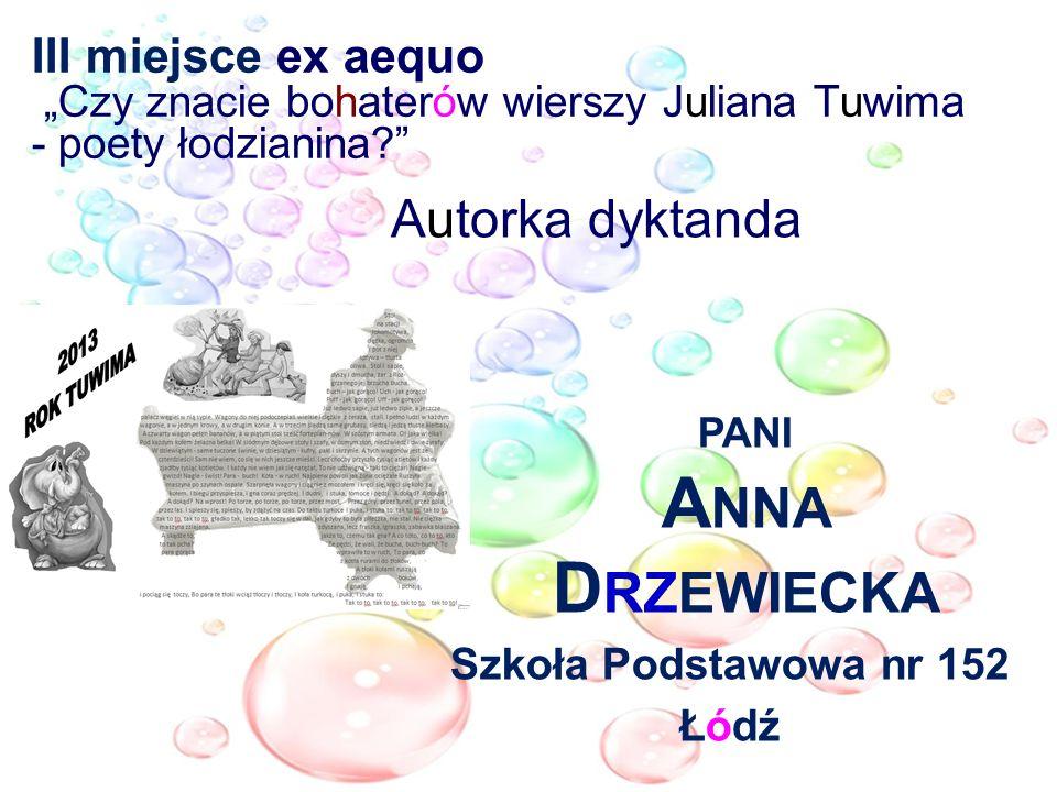 III miejsce ex aequo Czy znacie bohaterów wierszy Juliana Tuwima - poety łodzianina? Autorka dyktanda PANI A NNA D RZEWIECKA Szkoła Podstawowa nr 152