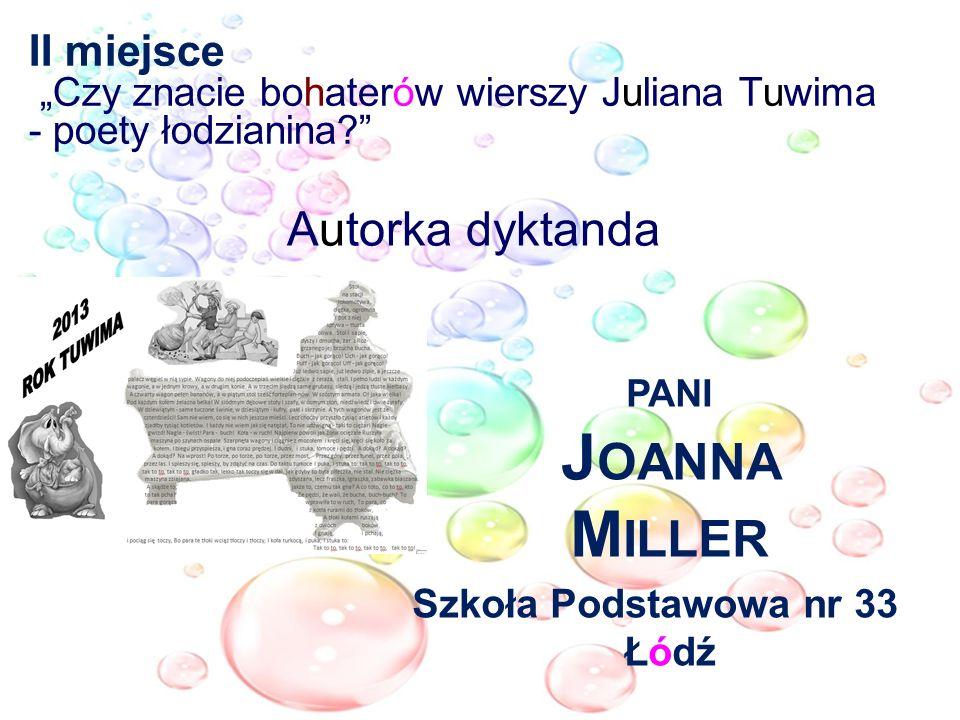 II miejsce Czy znacie bohaterów wierszy Juliana Tuwima - poety łodzianina? Autorka dyktanda PANI J OANNA M ILLER Szkoła Podstawowa nr 33 Łódź