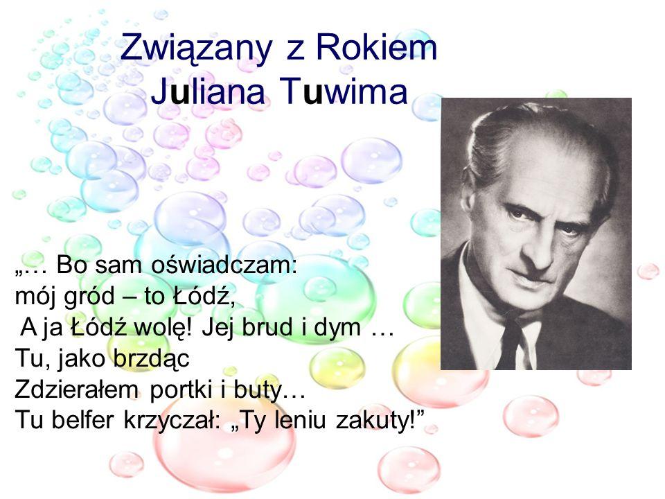 Związany z Rokiem Juliana Tuwima … Bo sam oświadczam: mój gród – to Łódź, A ja Łódź wolę! Jej brud i dym … Tu, jako brzdąc Zdzierałem portki i buty… T
