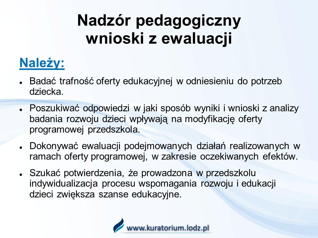 Nadzór pedagogiczny wnioski z ewaluacji Należy: Badać trafność oferty edukacyjnej w odniesieniu do potrzeb dziecka.
