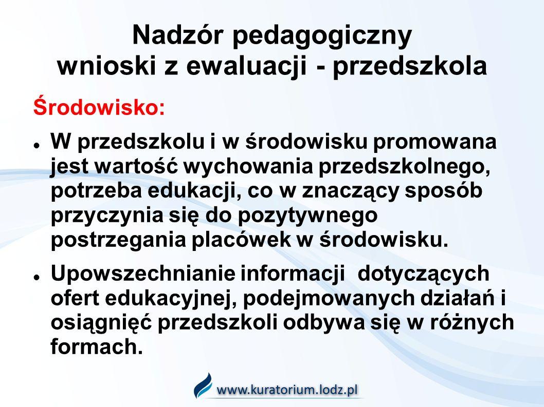 Nadzór pedagogiczny wnioski z ewaluacji - przedszkola Środowisko: W przedszkolu i w środowisku promowana jest wartość wychowania przedszkolnego, potrzeba edukacji, co w znaczący sposób przyczynia się do pozytywnego postrzegania placówek w środowisku.