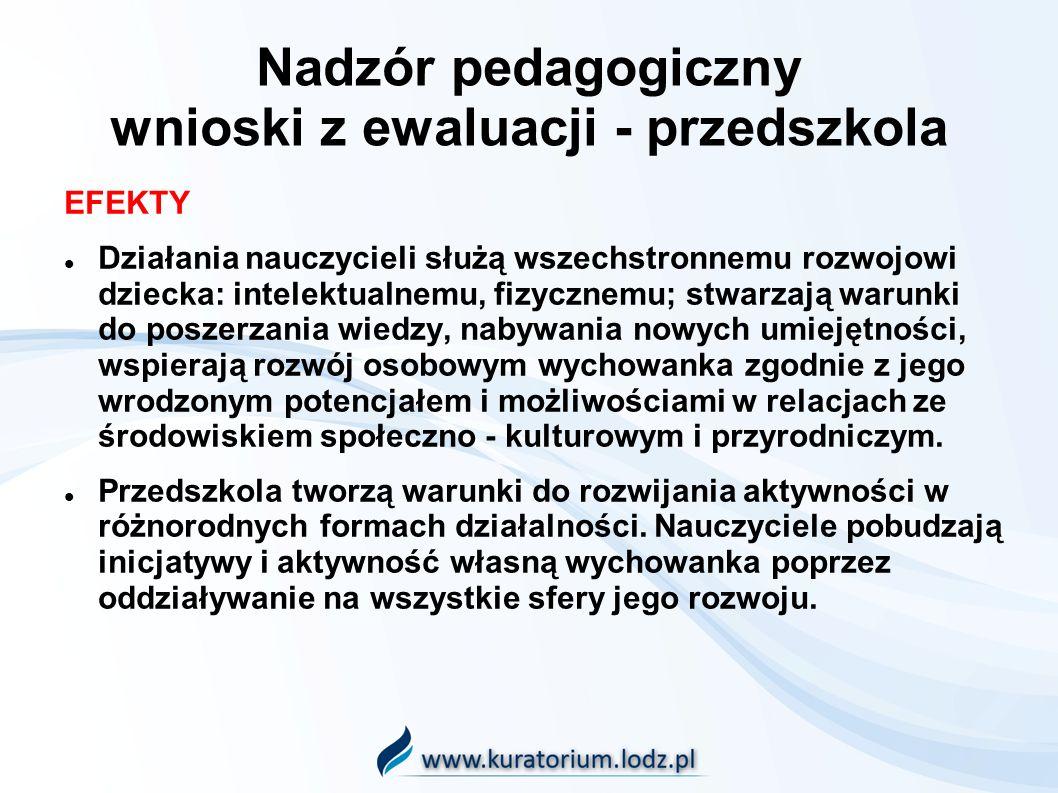 Nadzór pedagogiczny wnioski z ewaluacji - przedszkola EFEKTY Działania nauczycieli służą wszechstronnemu rozwojowi dziecka: intelektualnemu, fizycznemu; stwarzają warunki do poszerzania wiedzy, nabywania nowych umiejętności, wspierają rozwój osobowym wychowanka zgodnie z jego wrodzonym potencjałem i możliwościami w relacjach ze środowiskiem społeczno - kulturowym i przyrodniczym.