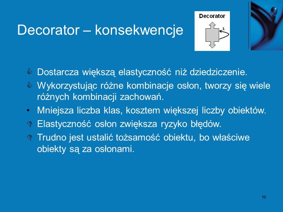10 Decorator – konsekwencje Dostarcza większą elastyczność niż dziedziczenie. Wykorzystując różne kombinacje osłon, tworzy się wiele różnych kombinacj