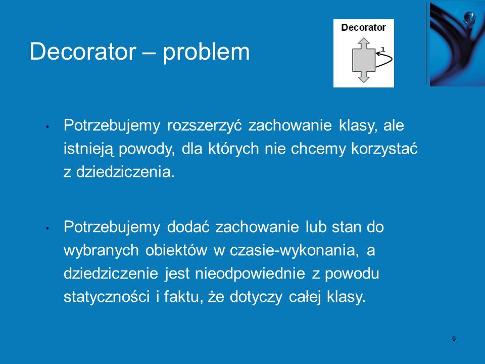 6 Decorator – problem Potrzebujemy rozszerzyć zachowanie klasy, ale istnieją powody, dla których nie chcemy korzystać z dziedziczenia. Potrzebujemy do