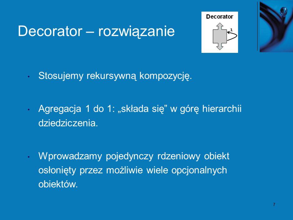 7 Decorator – rozwiązanie Stosujemy rekursywną kompozycję. Agregacja 1 do 1: składa się w górę hierarchii dziedziczenia. Wprowadzamy pojedynczy rdzeni