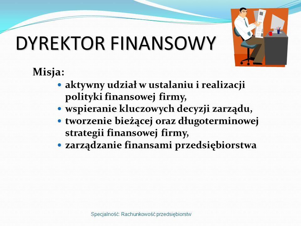 DYREKTOR FINANSOWY Misja: aktywny udział w ustalaniu i realizacji polityki finansowej firmy, wspieranie kluczowych decyzji zarządu, tworzenie bieżącej