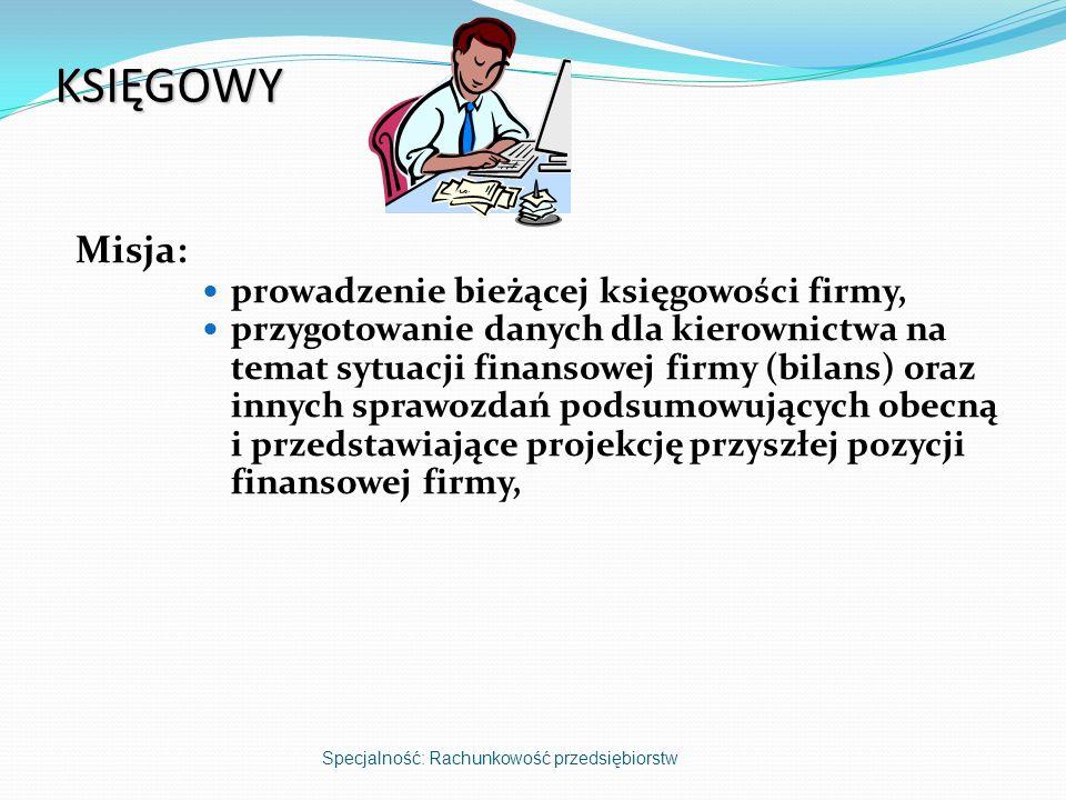KSIĘGOWY Misja: prowadzenie bieżącej księgowości firmy, przygotowanie danych dla kierownictwa na temat sytuacji finansowej firmy (bilans) oraz innych