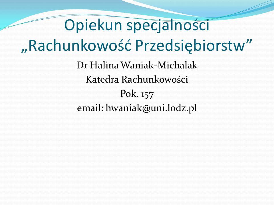 Opiekun specjalności Rachunkowość Przedsiębiorstw Dr Halina Waniak-Michalak Katedra Rachunkowości Pok. 157 email: hwaniak@uni.lodz.pl