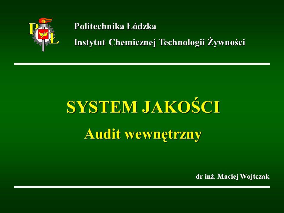 SYSTEM JAKOŚCI Audit wewnętrzny dr inż. Maciej Wojtczak Politechnika Łódzka Instytut Chemicznej Technologii Żywności