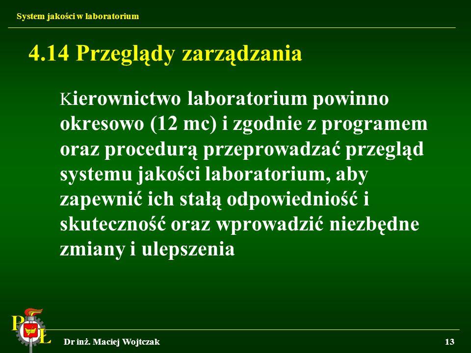 System jakości w laboratorium Dr inż. Maciej Wojtczak13 4.14 Przeglądy zarządzania K ierownictwo laboratorium powinno okresowo (12 mc) i zgodnie z pro