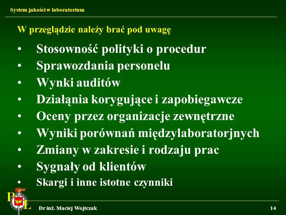 System jakości w laboratorium Dr inż. Maciej Wojtczak14 W przeglądzie należy brać pod uwagę Stosowność polityki o procedur Sprawozdania personelu Wynk