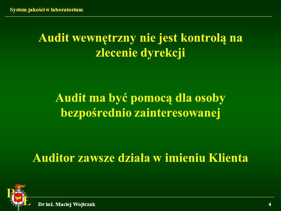System jakości w laboratorium Dr inż. Maciej Wojtczak4 Audit wewnętrzny nie jest kontrolą na zlecenie dyrekcji Audit ma być pomocą dla osoby bezpośred