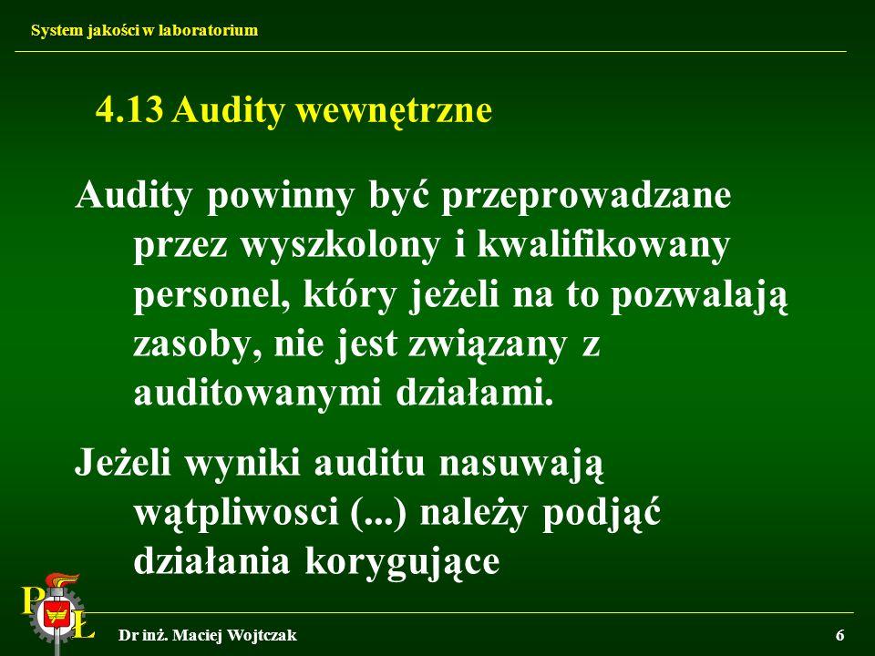 System jakości w laboratorium Dr inż. Maciej Wojtczak6 4.13 Audity wewnętrzne Audity powinny być przeprowadzane przez wyszkolony i kwalifikowany perso