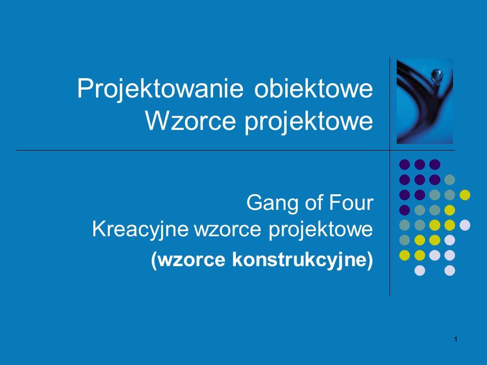1 Projektowanie obiektowe Wzorce projektowe Gang of Four Kreacyjne wzorce projektowe (wzorce konstrukcyjne)