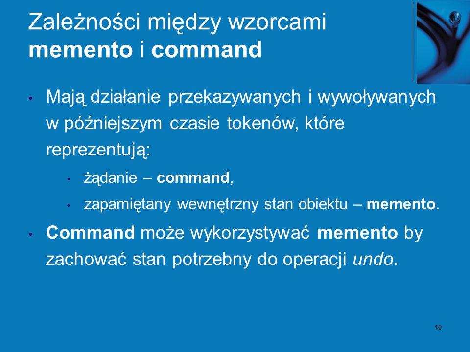 10 Zależności między wzorcami memento i command Mają działanie przekazywanych i wywoływanych w późniejszym czasie tokenów, które reprezentują: żądanie