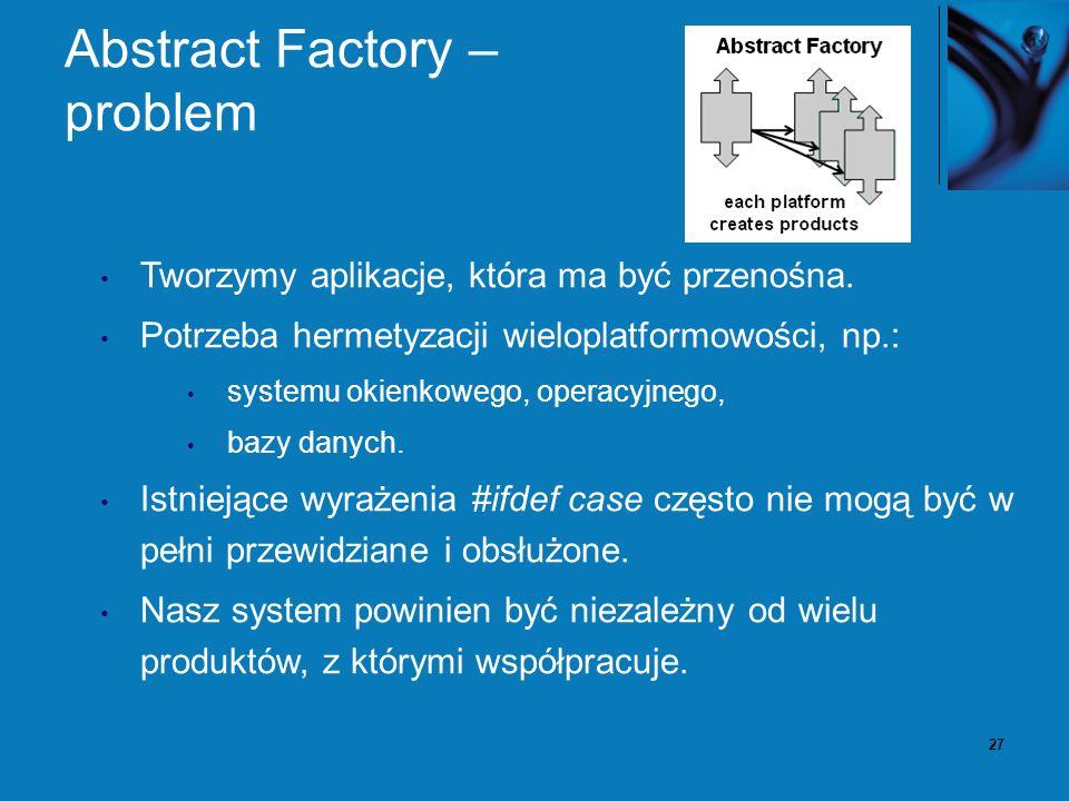 27 Abstract Factory – problem Tworzymy aplikacje, która ma być przenośna. Potrzeba hermetyzacji wieloplatformowości, np.: systemu okienkowego, operacy