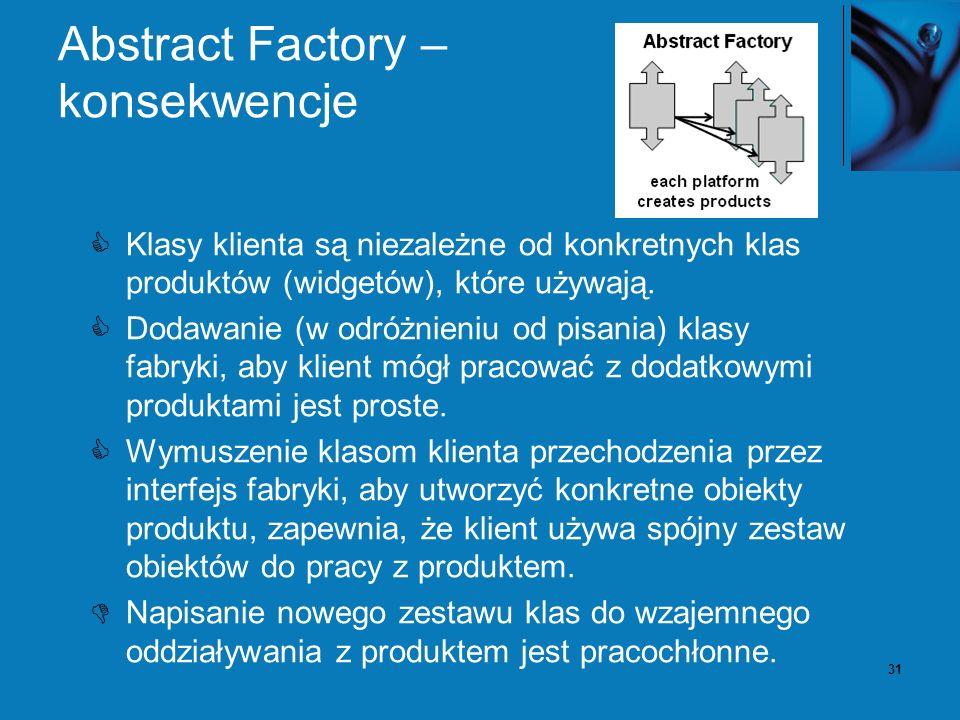 31 Abstract Factory – konsekwencje Klasy klienta są niezależne od konkretnych klas produktów (widgetów), które używają. Dodawanie (w odróżnieniu od pi