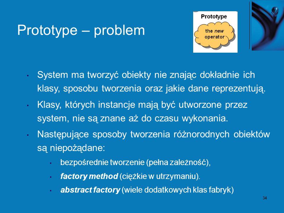 34 Prototype – problem System ma tworzyć obiekty nie znając dokładnie ich klasy, sposobu tworzenia oraz jakie dane reprezentują. Klasy, których instan