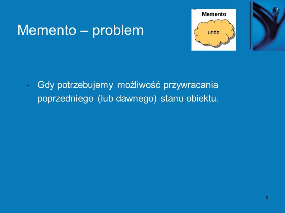 5 Memento – problem Gdy potrzebujemy możliwość przywracania poprzedniego (lub dawnego) stanu obiektu.