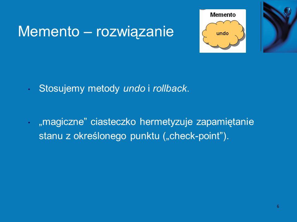 6 Memento – rozwiązanie Stosujemy metody undo i rollback. magiczne ciasteczko hermetyzuje zapamiętanie stanu z określonego punktu (check-point).