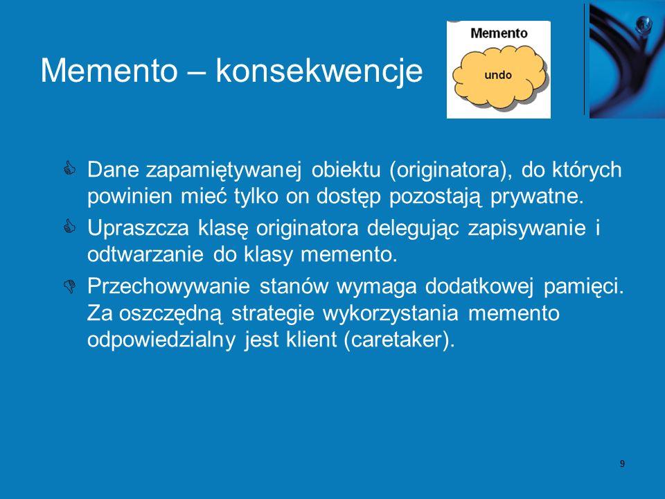 9 Memento – konsekwencje Dane zapamiętywanej obiektu (originatora), do których powinien mieć tylko on dostęp pozostają prywatne. Upraszcza klasę origi