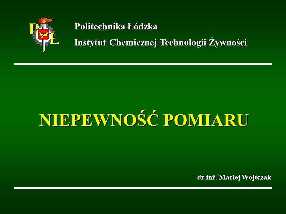 NIEPEWNOŚĆ POMIARU dr inż. Maciej Wojtczak Politechnika Łódzka Instytut Chemicznej Technologii Żywności