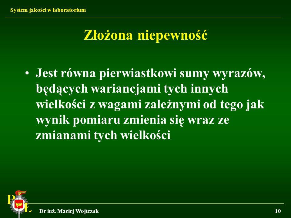System jakości w laboratorium Dr inż. Maciej Wojtczak10 Złożona niepewność Jest równa pierwiastkowi sumy wyrazów, będących wariancjami tych innych wie