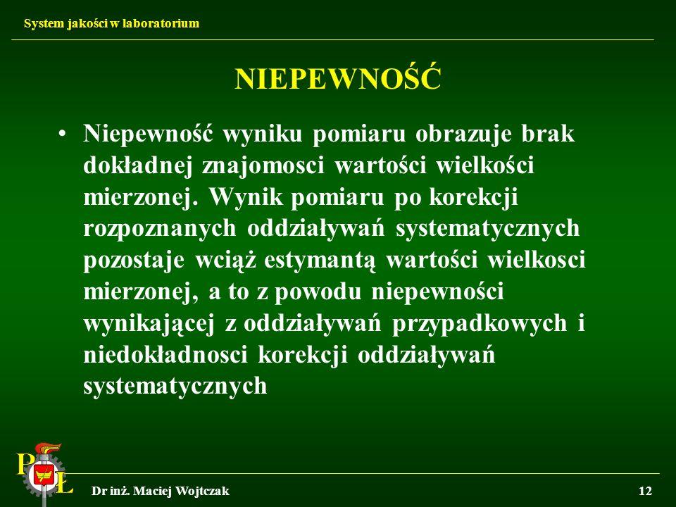 System jakości w laboratorium Dr inż. Maciej Wojtczak12 NIEPEWNOŚĆ Niepewność wyniku pomiaru obrazuje brak dokładnej znajomosci wartości wielkości mie
